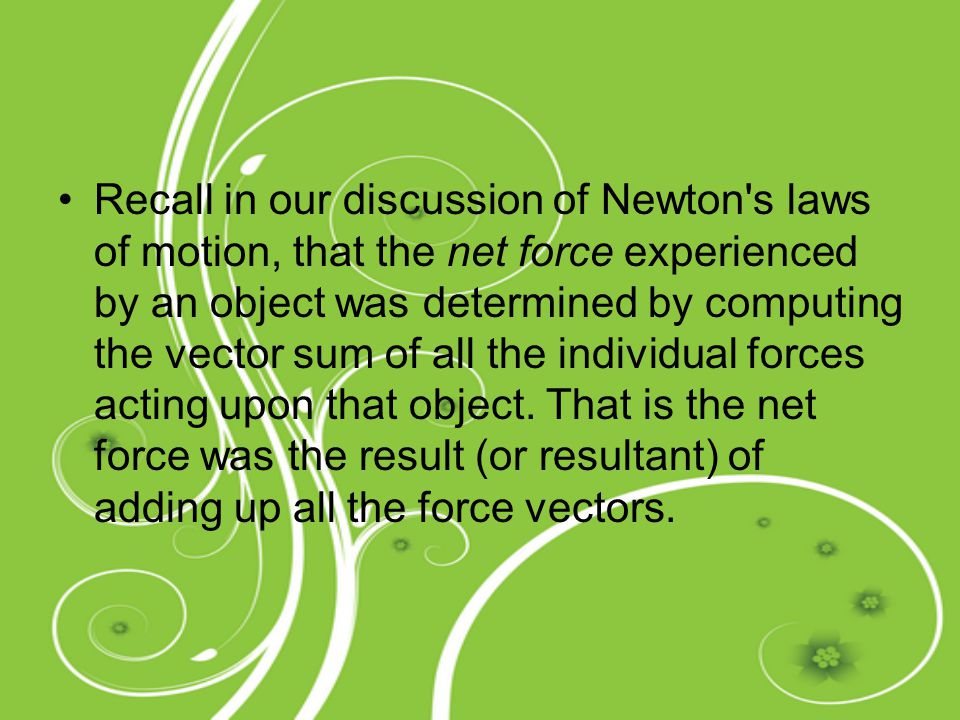 Recall in our discussion of Newton s laws of motion, that the net force experienced by an object was determined by computing the vector sum of all the individual forces acting upon that object.