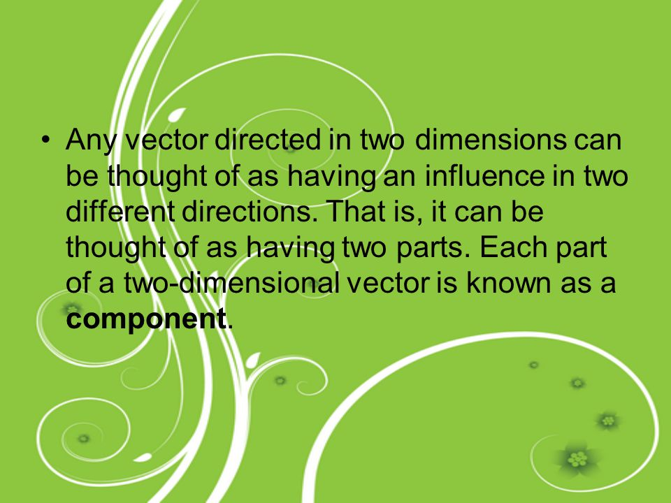Any vector directed in two dimensions can be thought of as having an influence in two different directions.