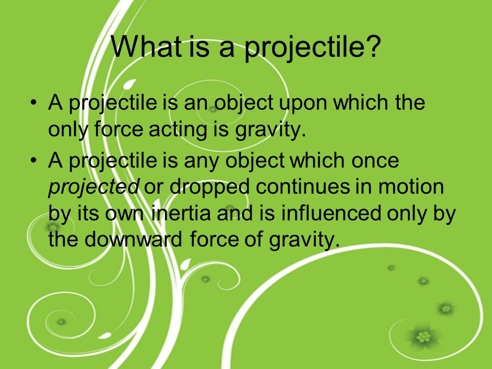 What is a projectile A projectile is an object upon which the only force acting is gravity.