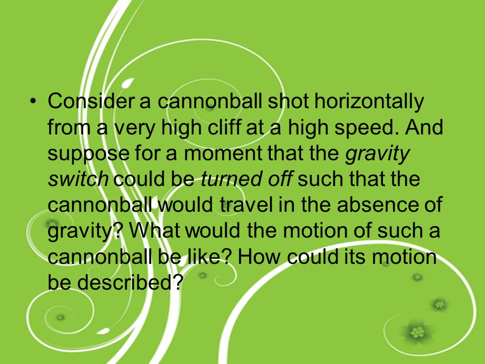 Consider a cannonball shot horizontally from a very high cliff at a high speed.
