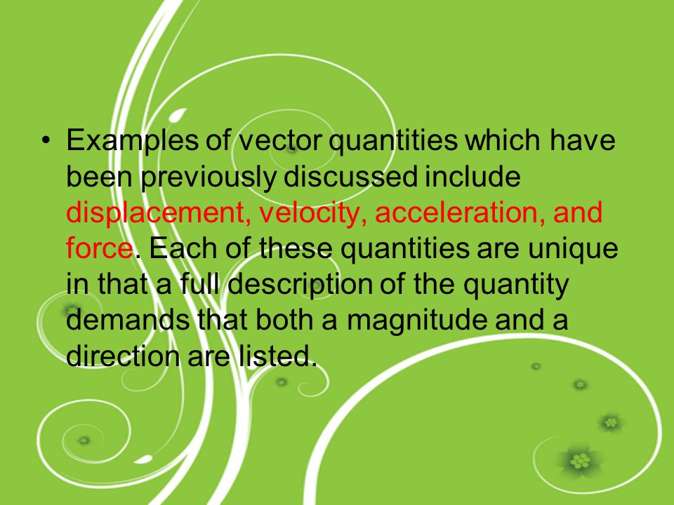 Examples of vector quantities which have been previously discussed include displacement, velocity, acceleration, and force.