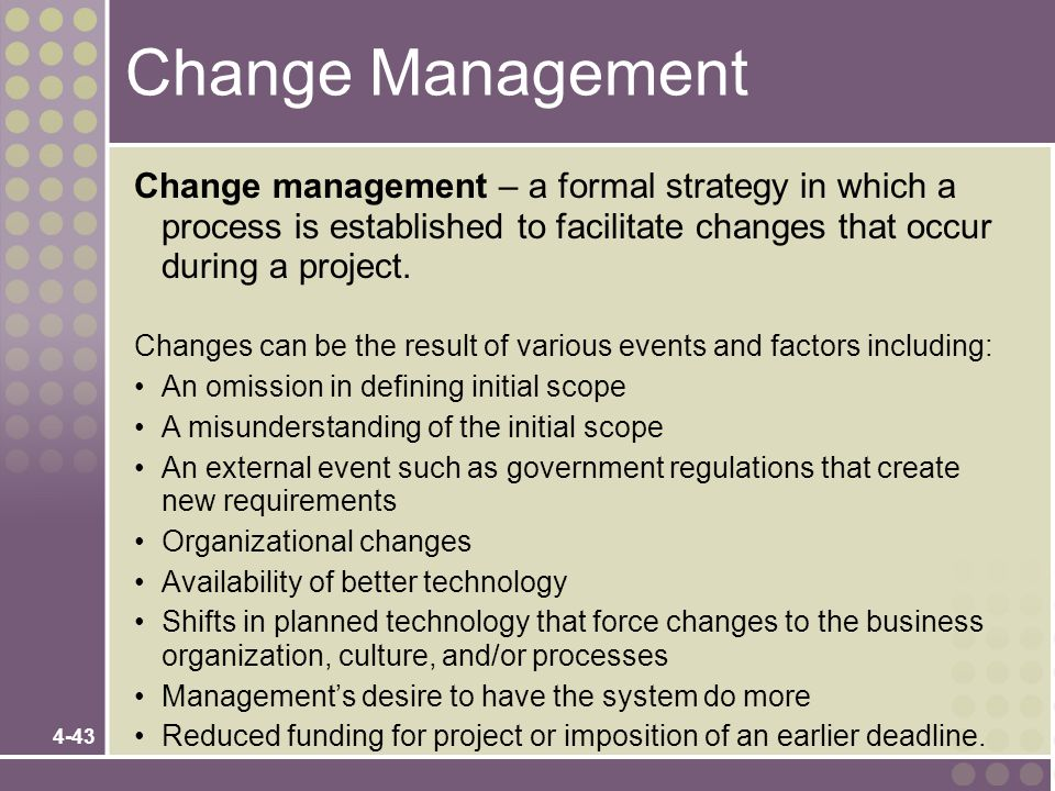 Change Management Change management – a formal strategy in which a process is established to facilitate changes that occur during a project.