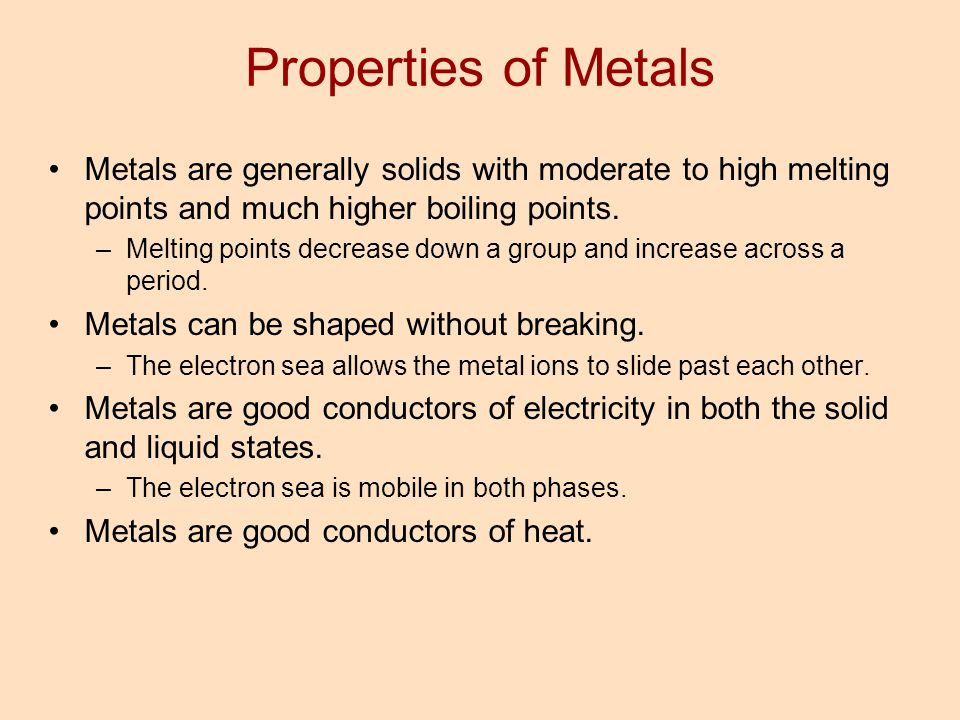 Properties of Metals Metals are generally solids with moderate to high melting points and much higher boiling points.