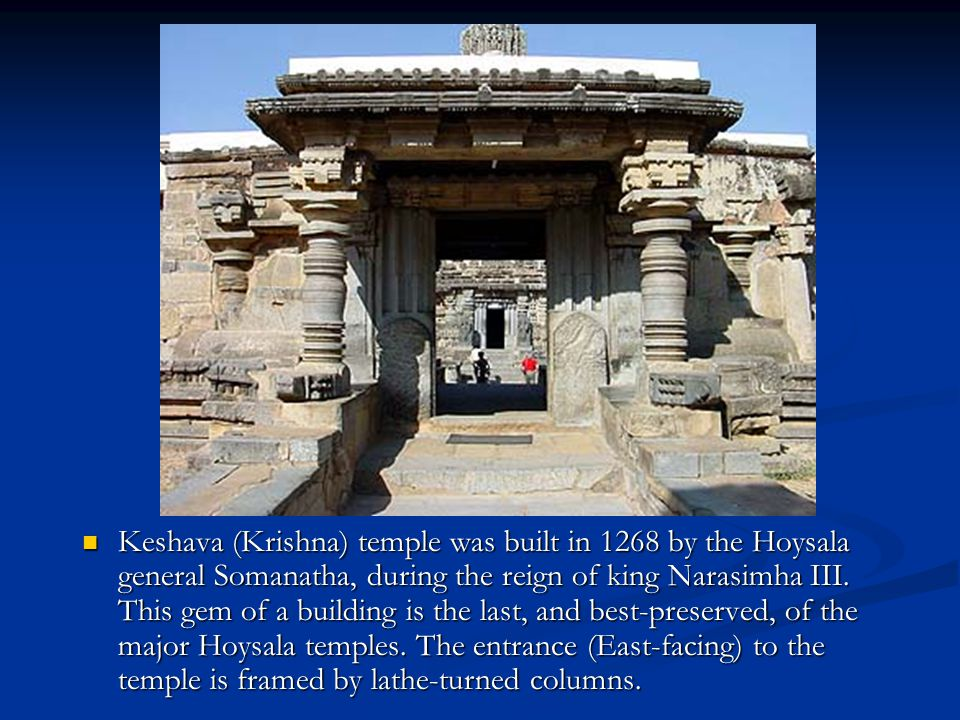 Keshava (Krishna) temple was built in 1268 by the Hoysala general Somanatha, during the reign of king Narasimha III.