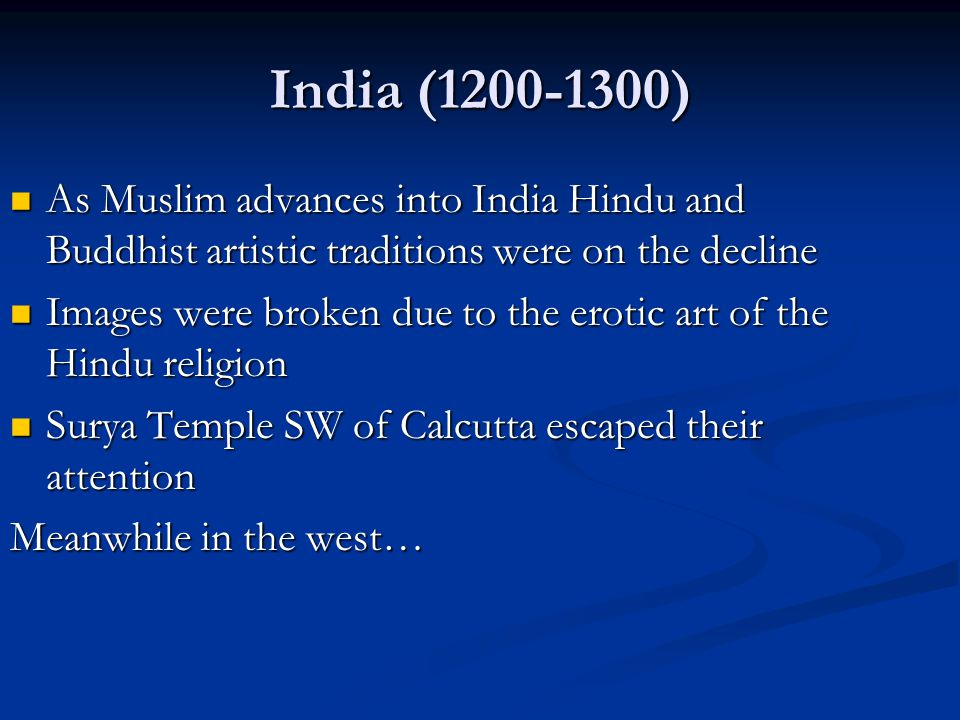India (1200-1300) As Muslim advances into India Hindu and Buddhist artistic traditions were on the decline.