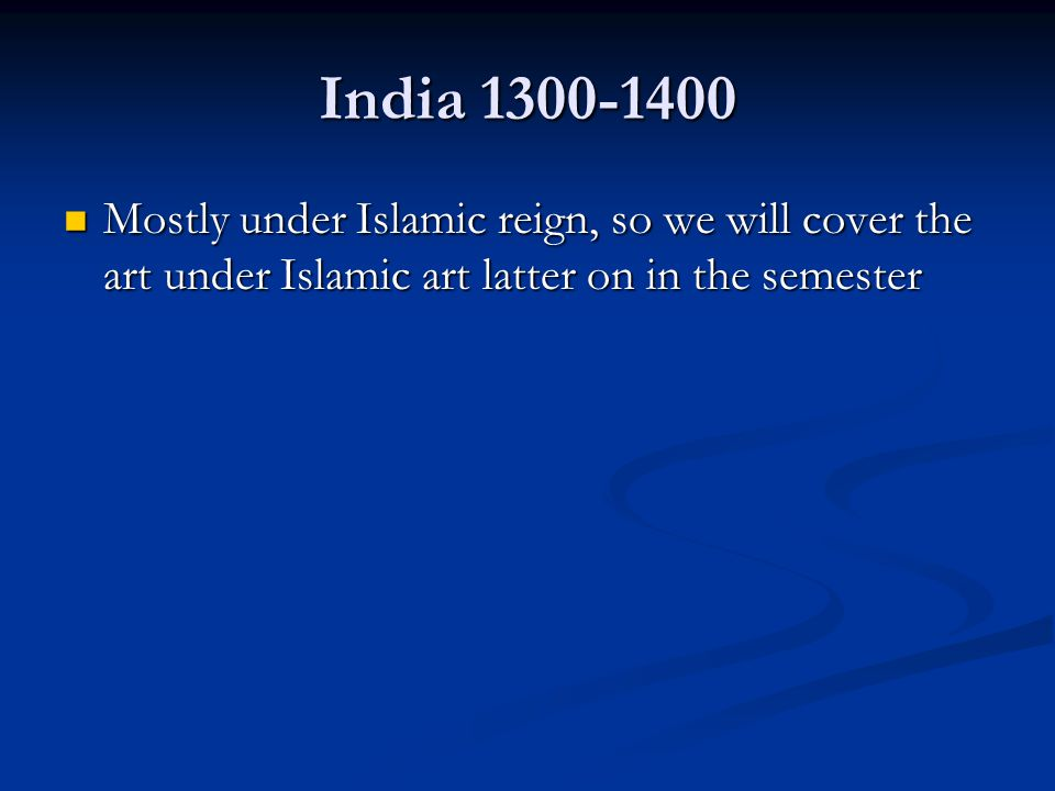 India 1300-1400 Mostly under Islamic reign, so we will cover the art under Islamic art latter on in the semester.