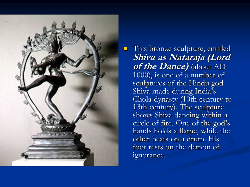 This bronze sculpture, entitled Shiva as Nataraja (Lord of the Dance) (about AD 1000), is one of a number of sculptures of the Hindu god Shiva made during India's Chola dynasty (10th century to 13th century).