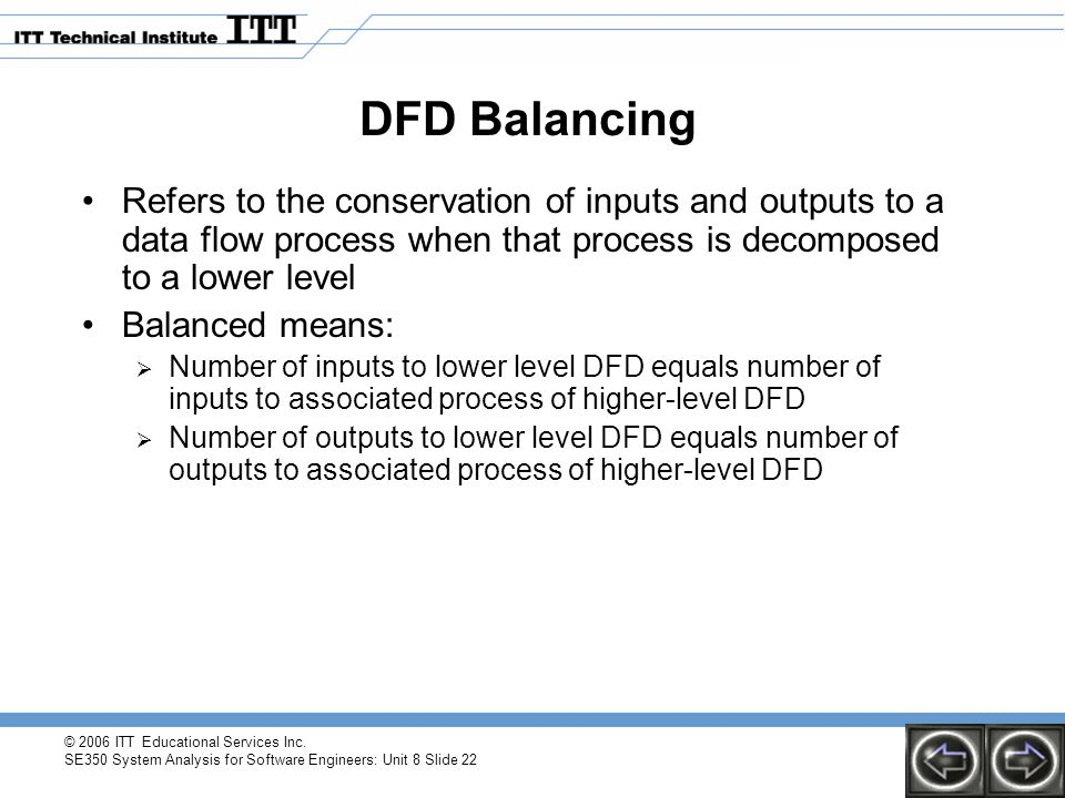 DFD Balancing Refers to the conservation of inputs and outputs to a data flow process when that process is decomposed to a lower level.