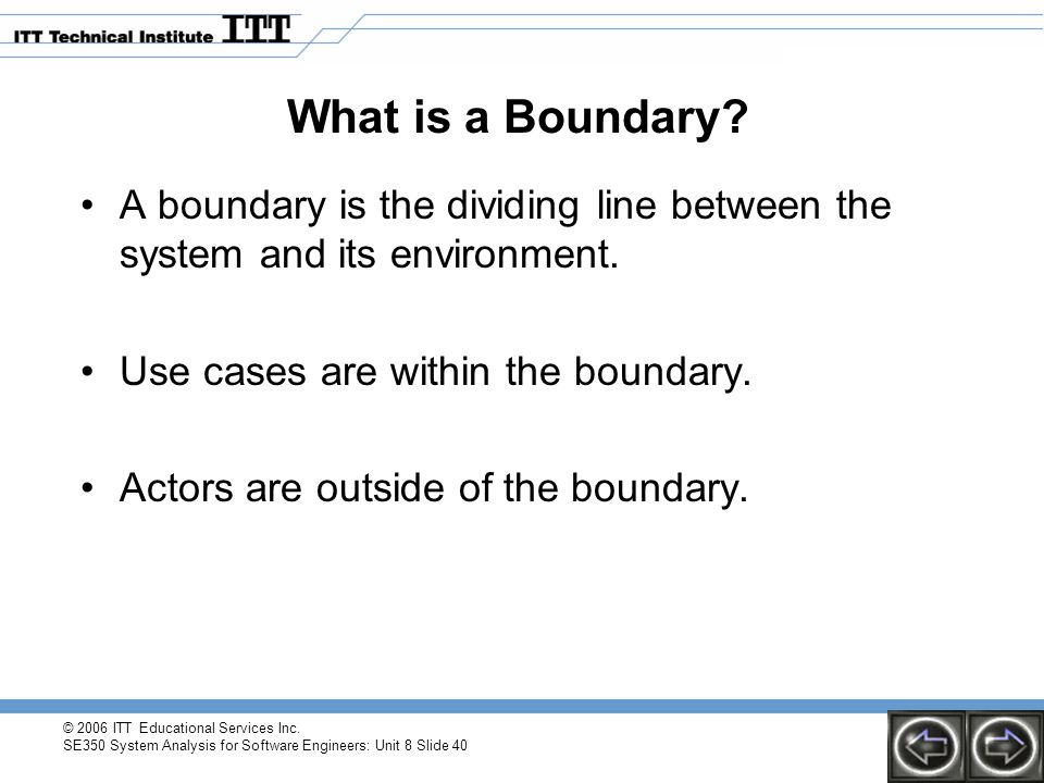 What is a Boundary A boundary is the dividing line between the system and its environment. Use cases are within the boundary.