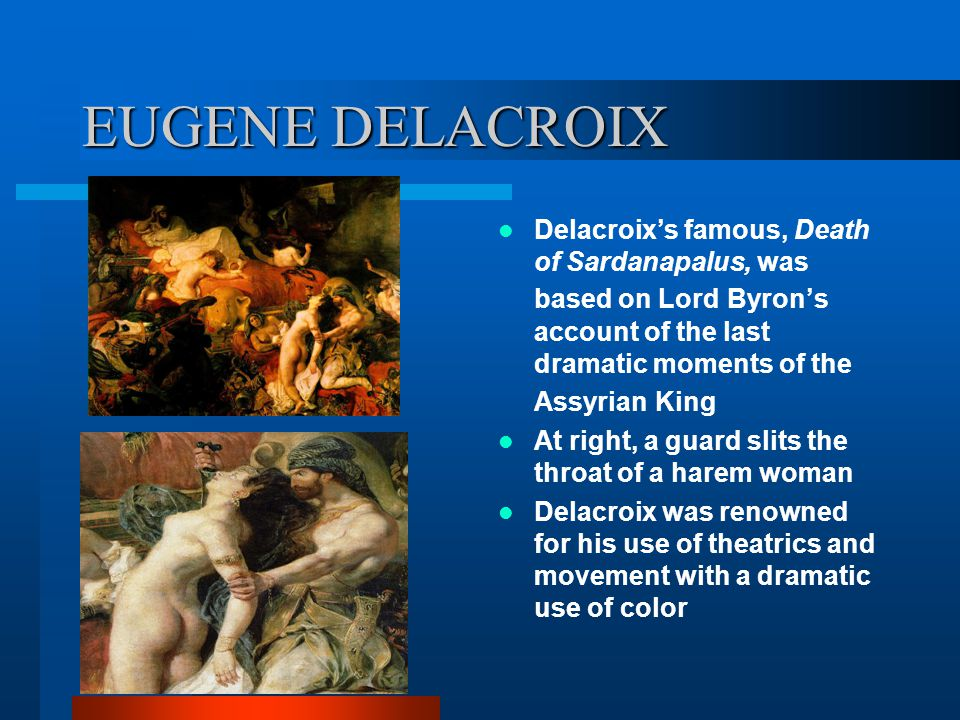 EUGENE DELACROIX Delacroix's famous, Death of Sardanapalus, was based on Lord Byron's account of the last dramatic moments of the Assyrian King.