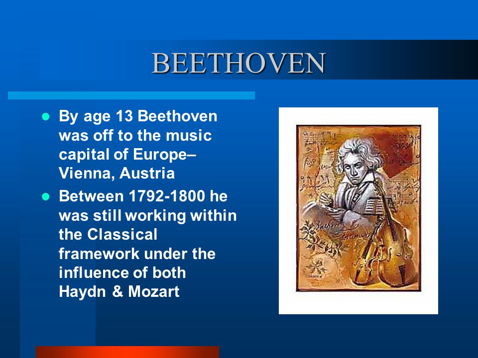 BEETHOVEN By age 13 Beethoven was off to the music capital of Europe– Vienna, Austria.