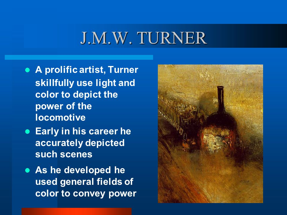 J.M.W. TURNER A prolific artist, Turner skillfully use light and color to depict the power of the locomotive.