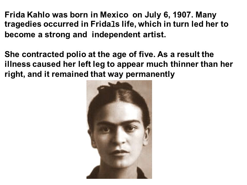 Frida Kahlo was born in Mexico on July 6, 1907