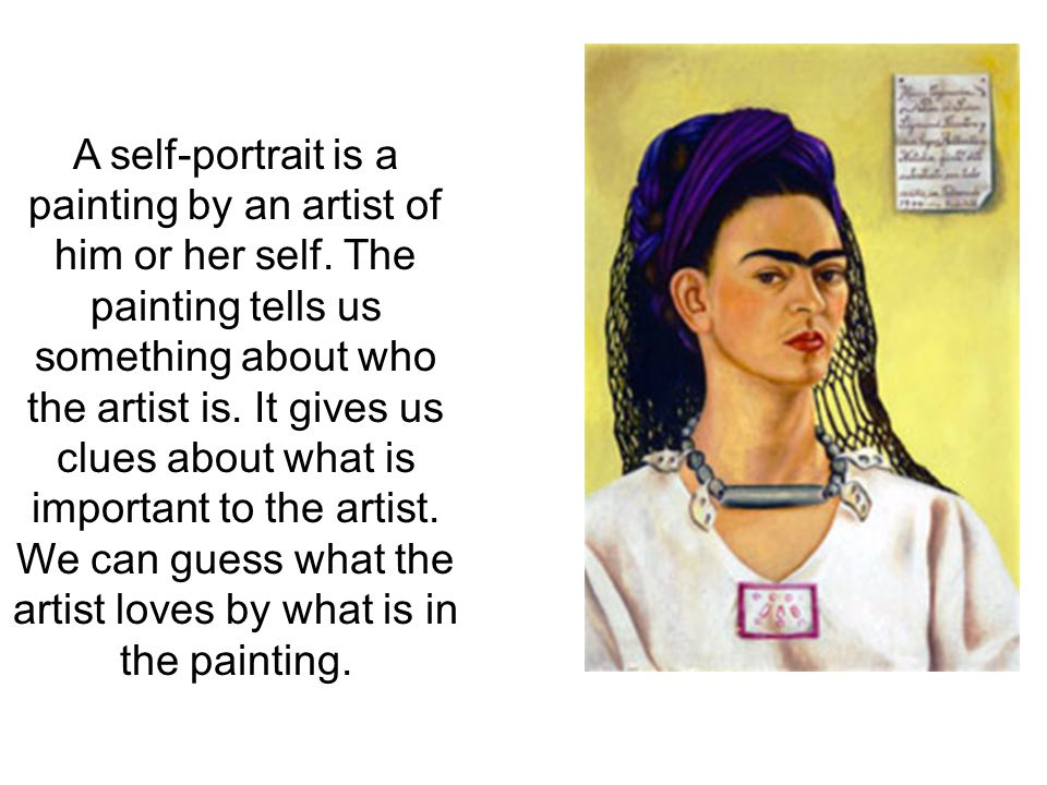 A self-portrait is a painting by an artist of him or her self