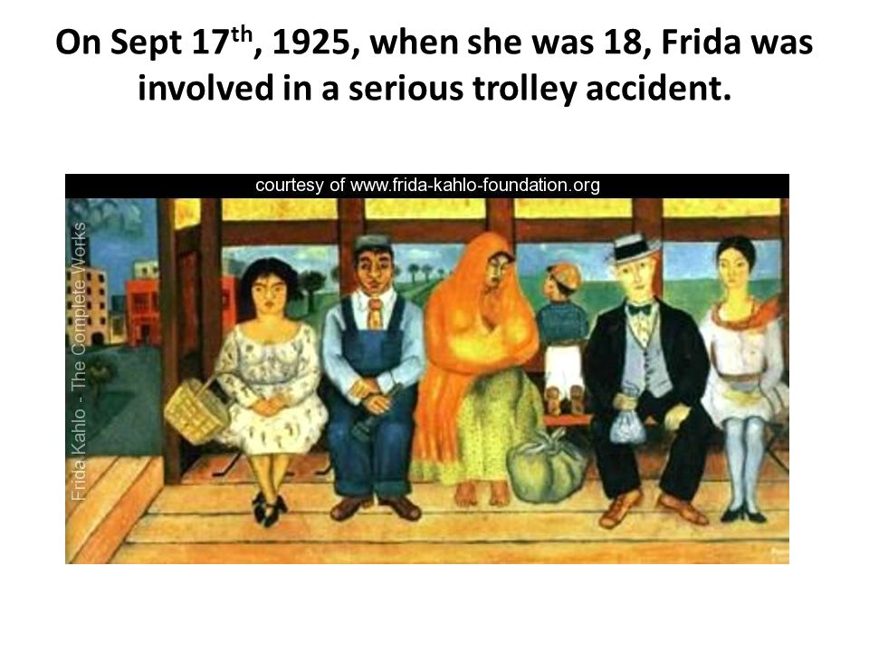 On Sept 17th, 1925, when she was 18, Frida was involved in a serious trolley accident.
