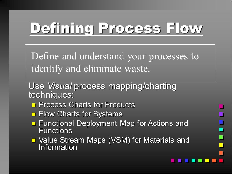 Defining Process Flow Define and understand your processes to identify and eliminate waste. Use Visual process mapping/charting techniques: