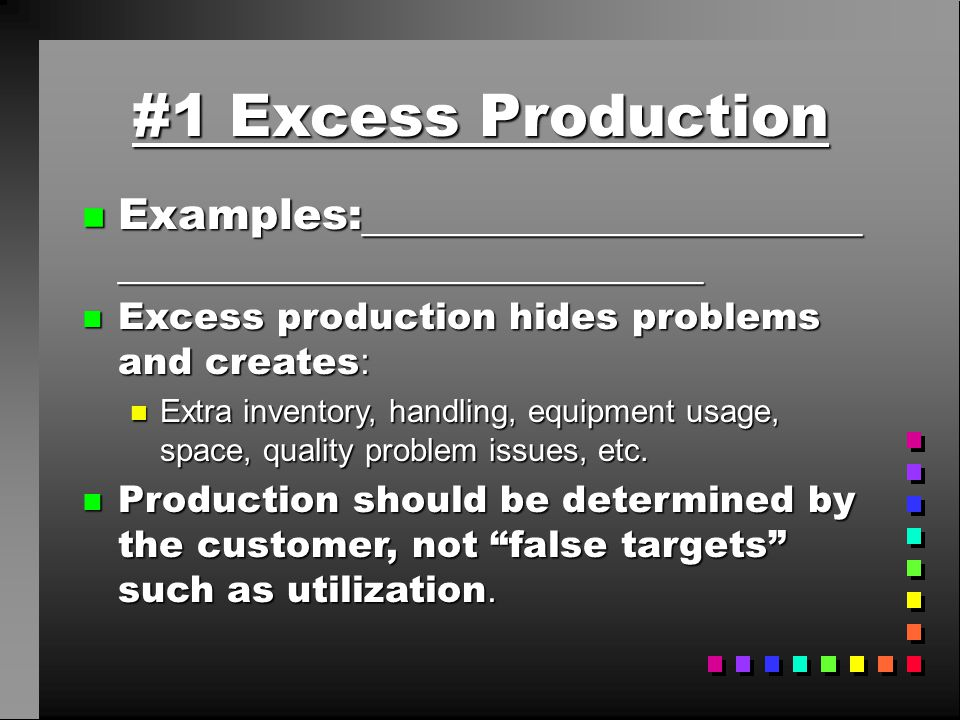 #1 Excess Production Examples:____________________________________________________. Excess production hides problems and creates:
