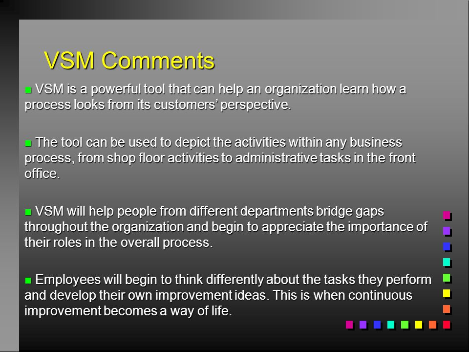 VSM Comments VSM is a powerful tool that can help an organization learn how a process looks from its customers' perspective.