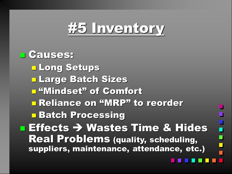 #5 Inventory Causes: Long Setups. Large Batch Sizes. Mindset of Comfort. Reliance on MRP to reorder.