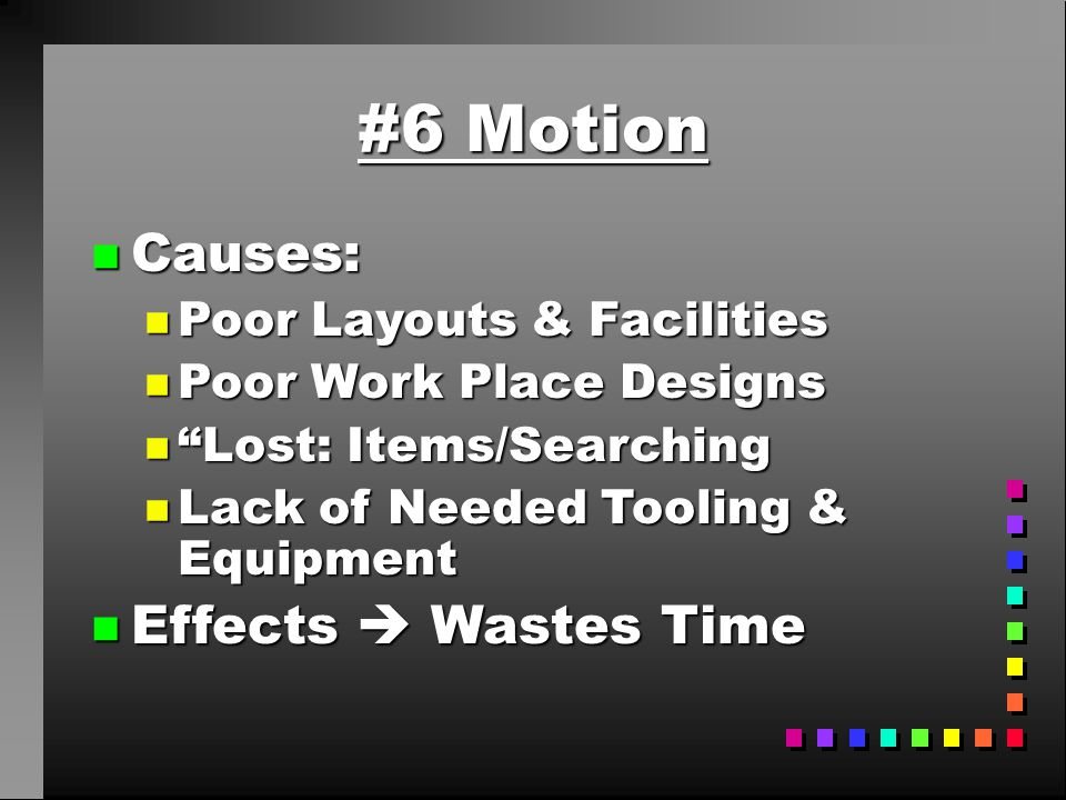 #6 Motion Causes: Effects  Wastes Time Poor Layouts & Facilities
