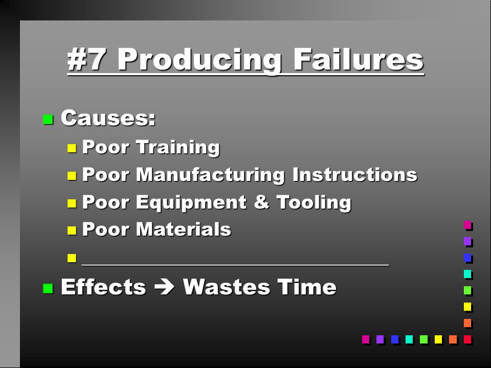 #7 Producing Failures Causes: Effects  Wastes Time Poor Training