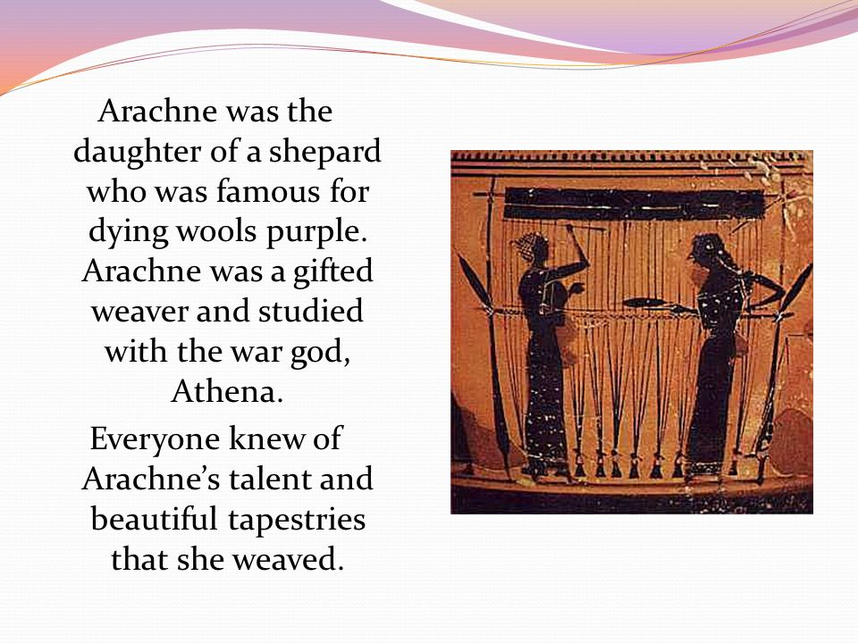 Arachne was the daughter of a shepard who was famous for dying wools purple.