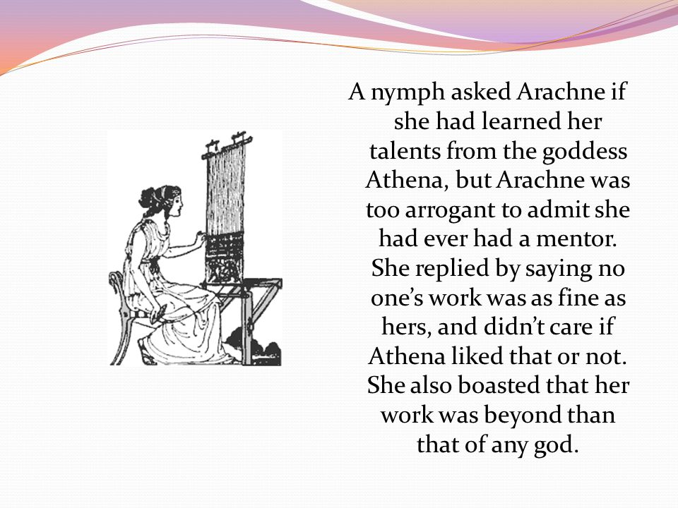 A nymph asked Arachne if she had learned her talents from the goddess Athena, but Arachne was too arrogant to admit she had ever had a mentor.