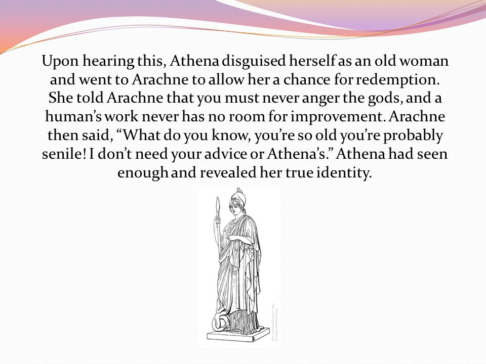 Upon hearing this, Athena disguised herself as an old woman and went to Arachne to allow her a chance for redemption.