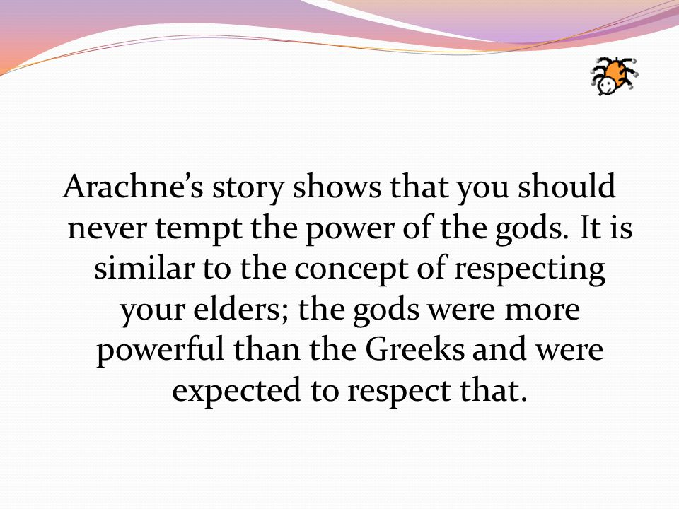 Arachne's story shows that you should never tempt the power of the gods.