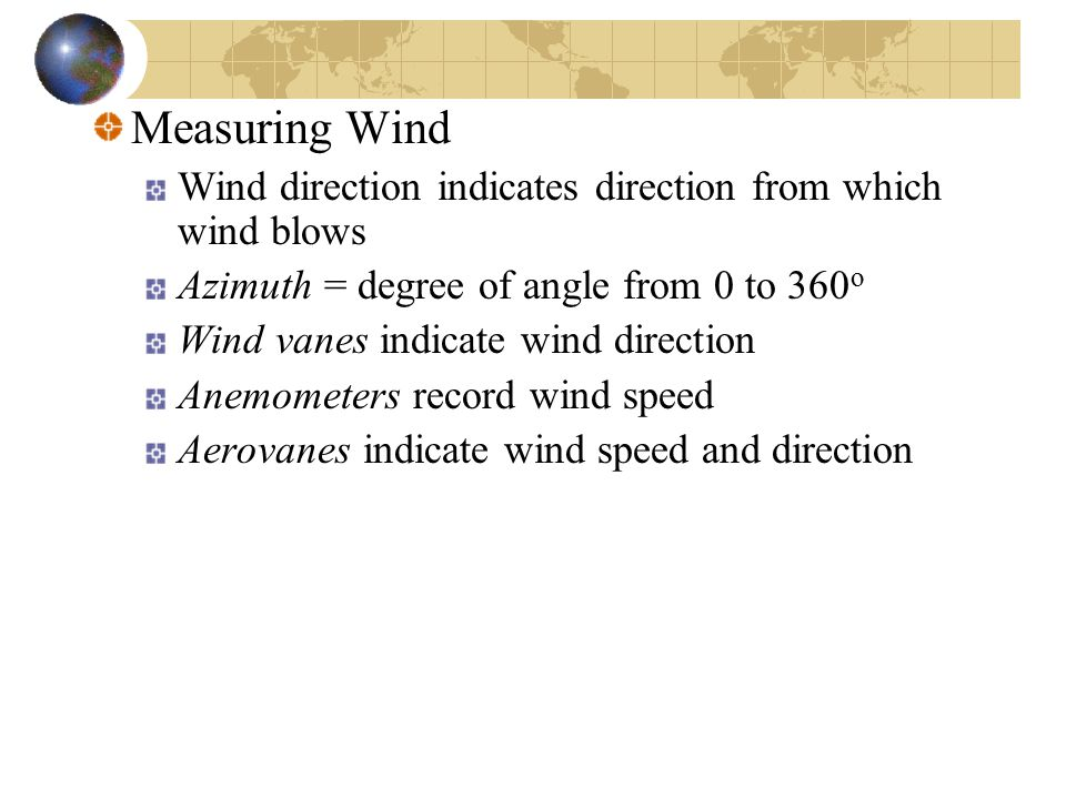 Measuring Wind Wind direction indicates direction from which wind blows. Azimuth = degree of angle from 0 to 360o.