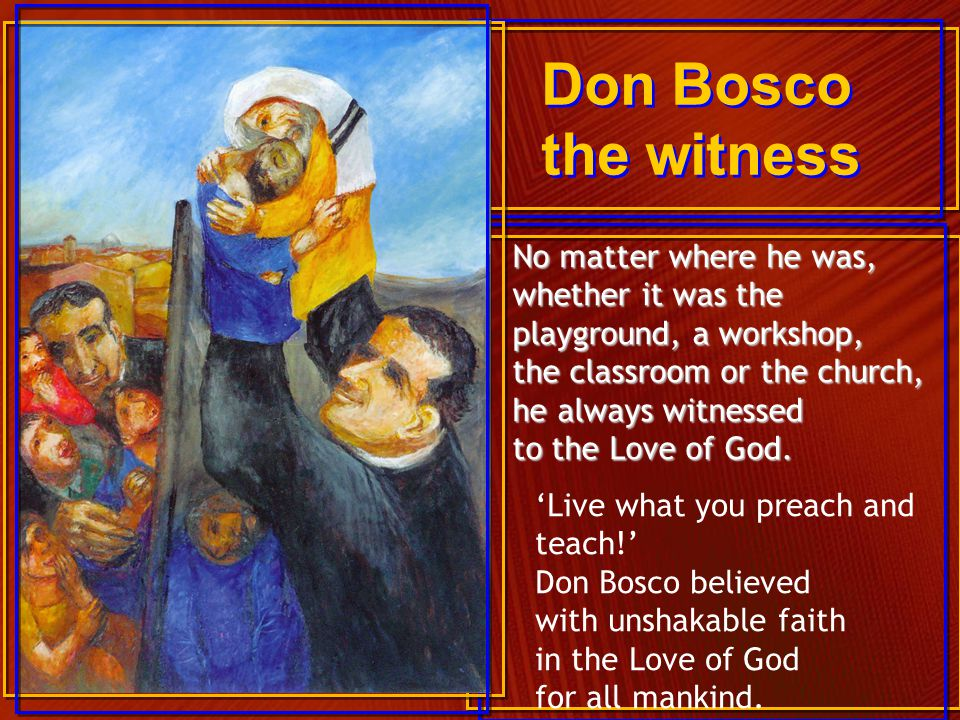 Don Bosco the witness No matter where he was, whether it was the
