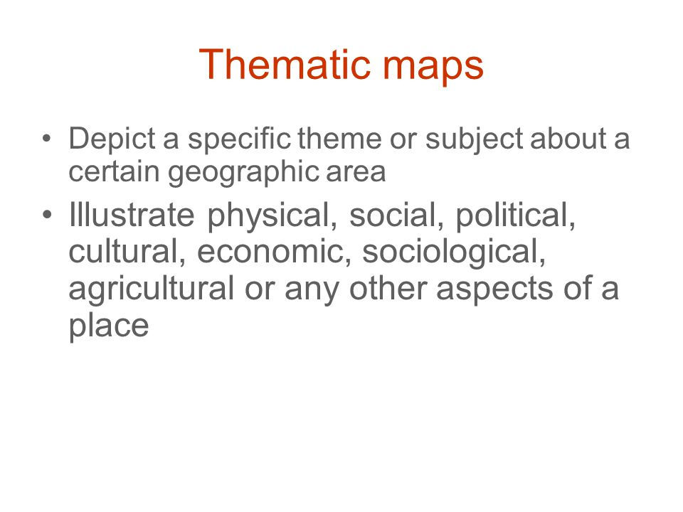 Thematic maps Depict a specific theme or subject about a certain geographic area.