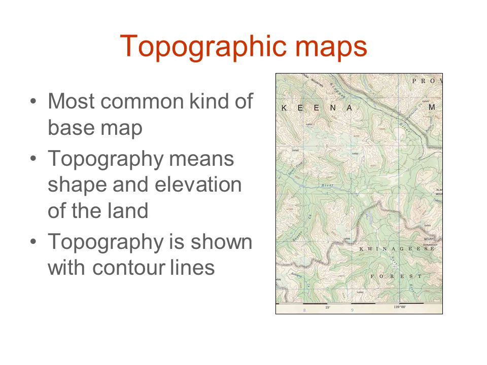 Topographic maps Most common kind of base map