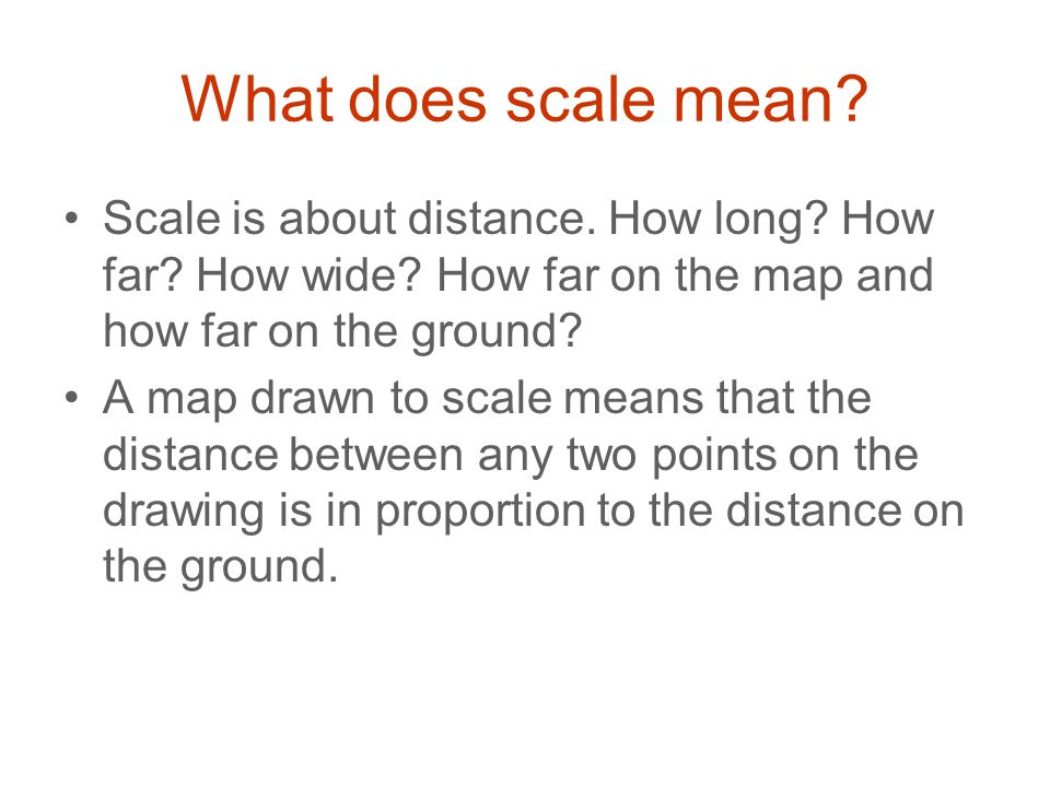 What does scale mean Scale is about distance. How long How far How wide How far on the map and how far on the ground