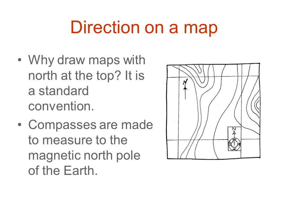 Direction on a map Why draw maps with north at the top It is a standard convention.