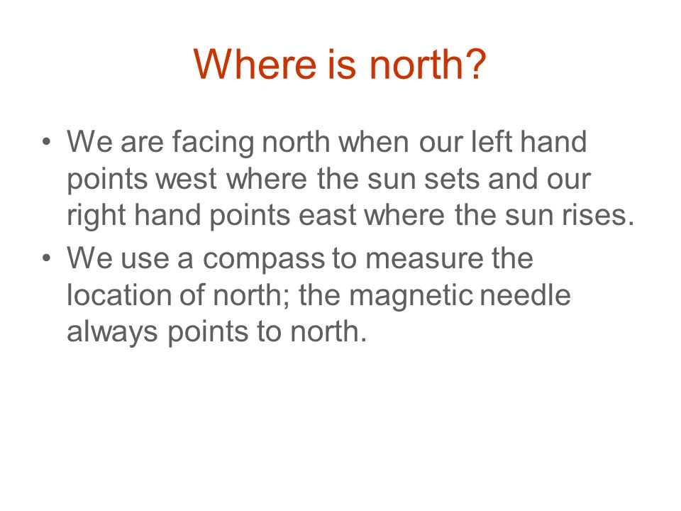Where is north We are facing north when our left hand points west where the sun sets and our right hand points east where the sun rises.