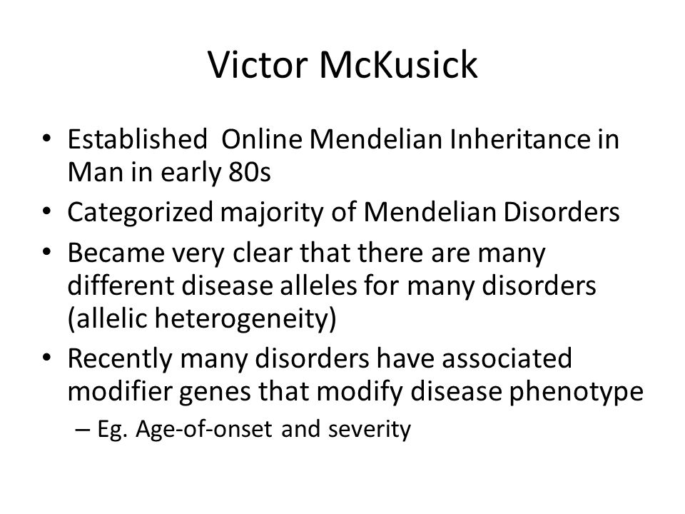 Victor McKusick Established Online Mendelian Inheritance in Man in early 80s. Categorized majority of Mendelian Disorders.