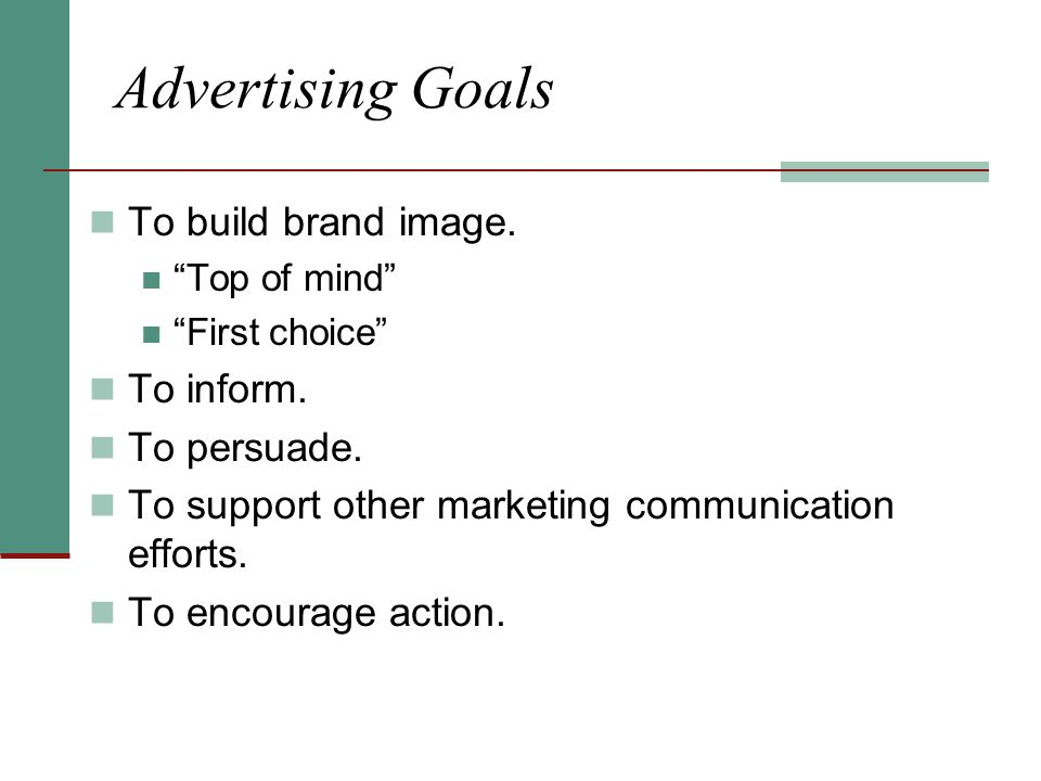 Advertising Goals To build brand image. To inform. To persuade.