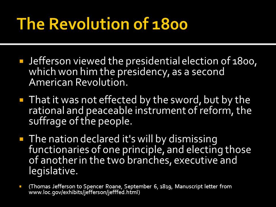 The Revolution of 1800 Jefferson viewed the presidential election of 1800, which won him the presidency, as a second American Revolution.