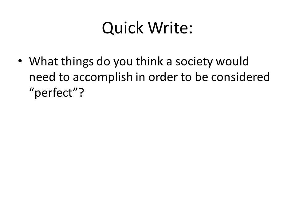 Quick Write: What things do you think a society would need to accomplish in order to be considered perfect