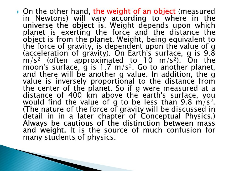 On the other hand, the weight of an object (measured in Newtons) will vary according to where in the universe the object is.