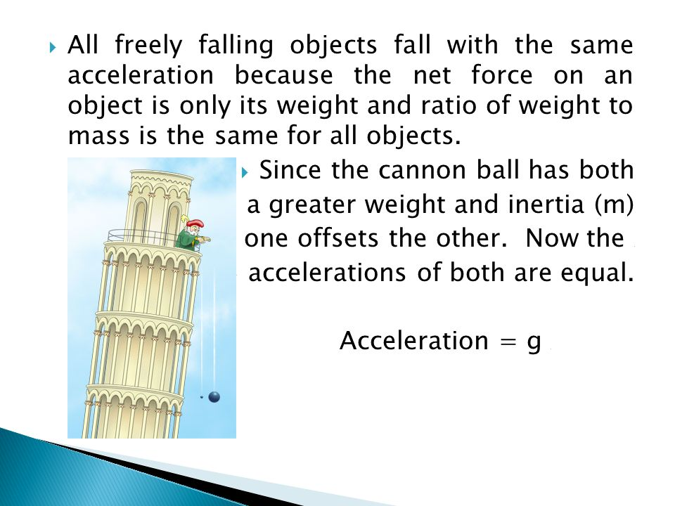 All freely falling objects fall with the same acceleration because the net force on an object is only its weight and ratio of weight to mass is the same for all objects.