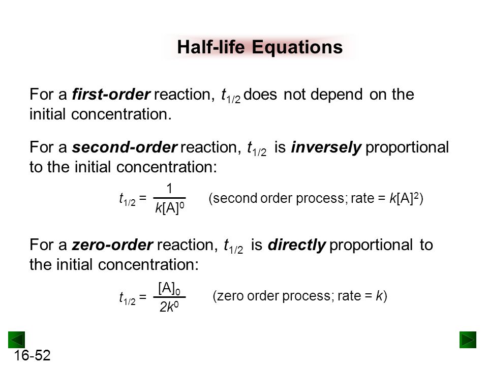 Half-life Equations For a first-order reaction, t1/2 does not depend on the initial concentration.