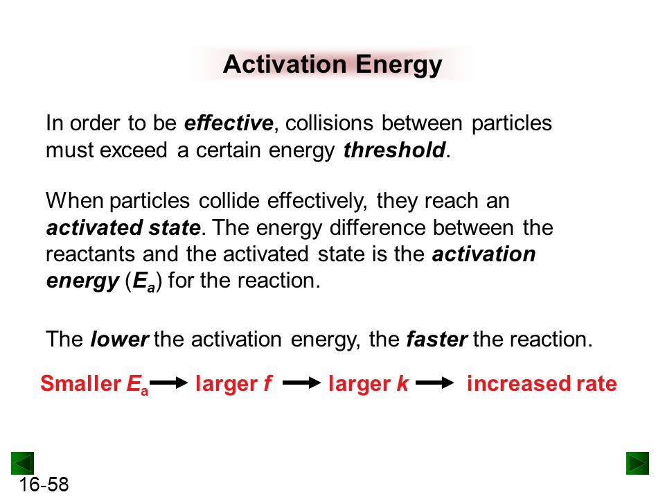 Activation Energy In order to be effective, collisions between particles must exceed a certain energy threshold.