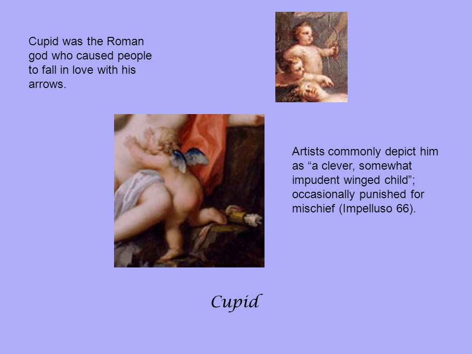Cupid was the Roman god who caused people to fall in love with his arrows.