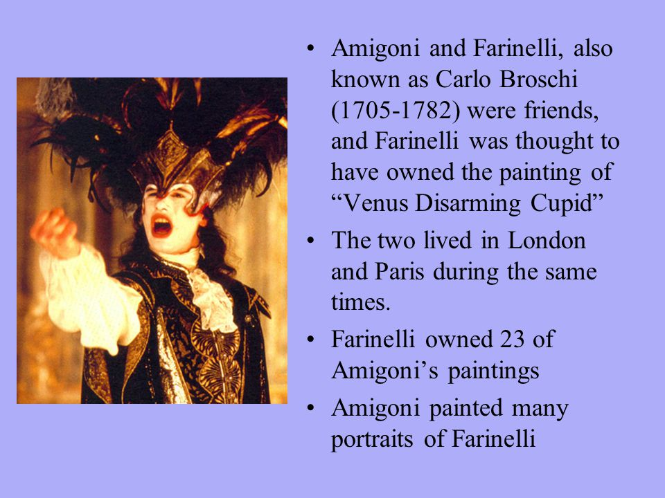 Amigoni and Farinelli, also known as Carlo Broschi (1705-1782) were friends, and Farinelli was thought to have owned the painting of Venus Disarming Cupid