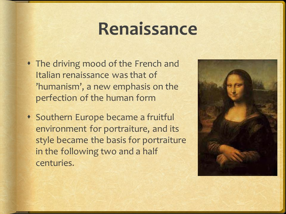 Renaissance The driving mood of the French and Italian renaissance was that of 'humanism', a new emphasis on the perfection of the human form.