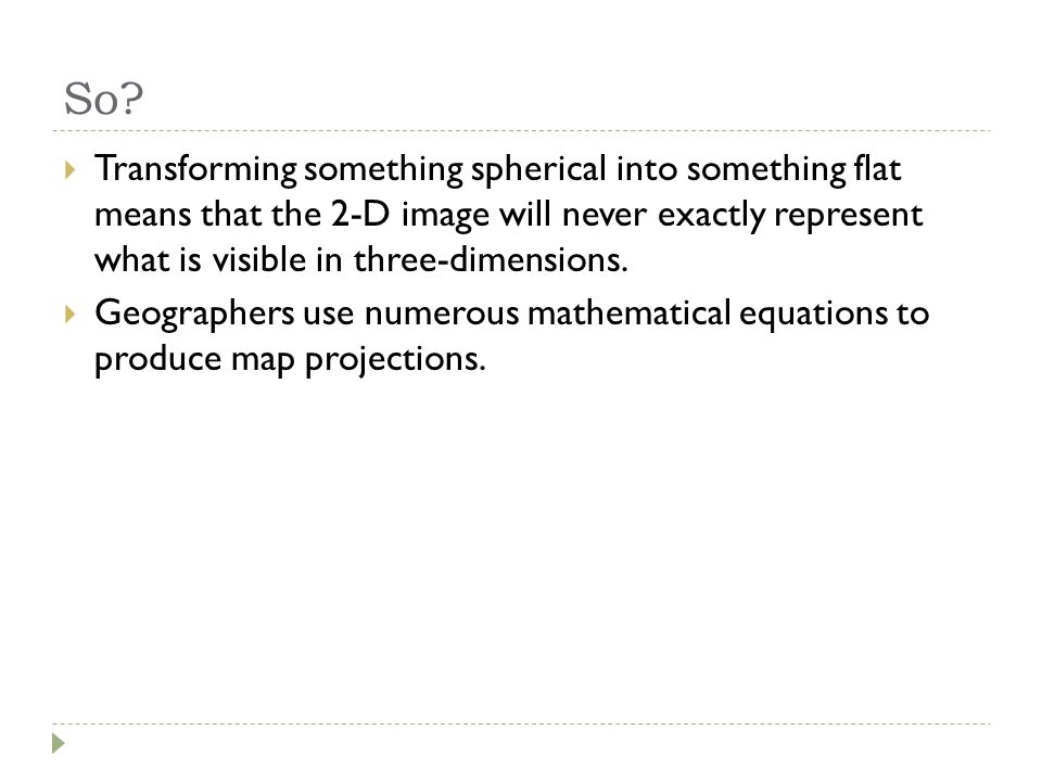 So Transforming something spherical into something flat means that the 2-D image will never exactly represent what is visible in three-dimensions.