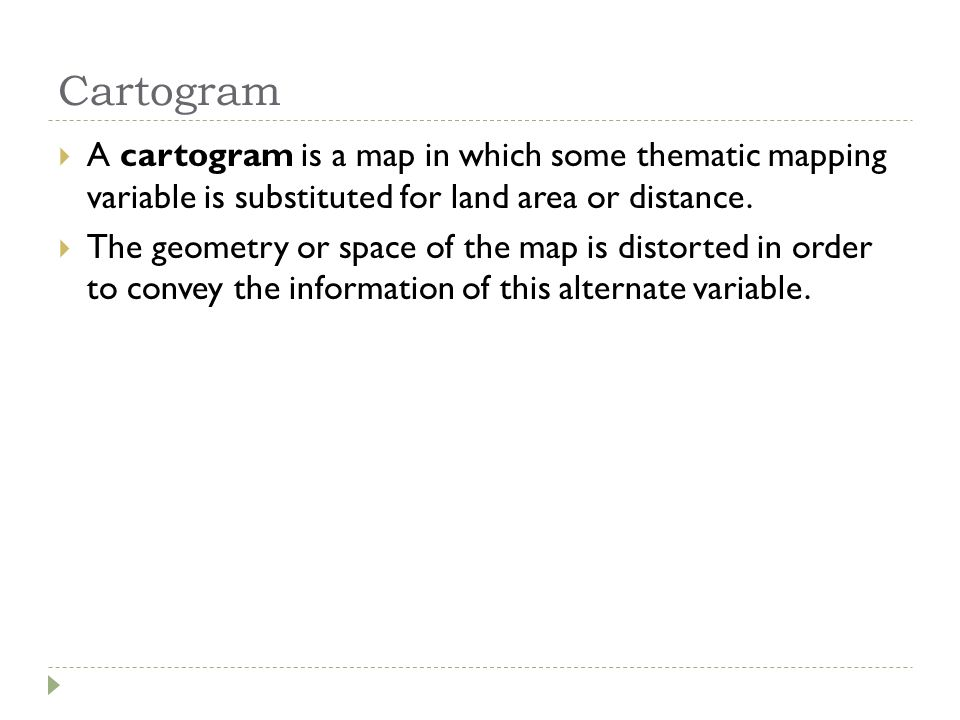 Cartogram A cartogram is a map in which some thematic mapping variable is substituted for land area or distance.