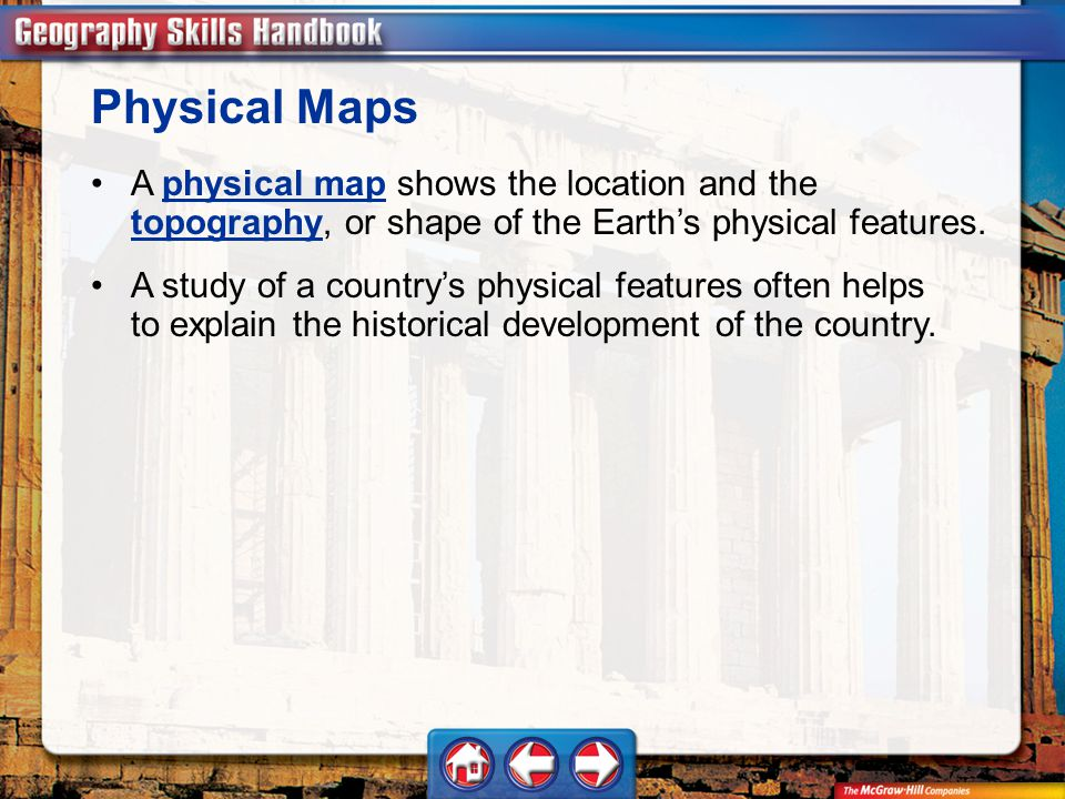 Physical Maps A physical map shows the location and the topography, or shape of the Earth's physical features.